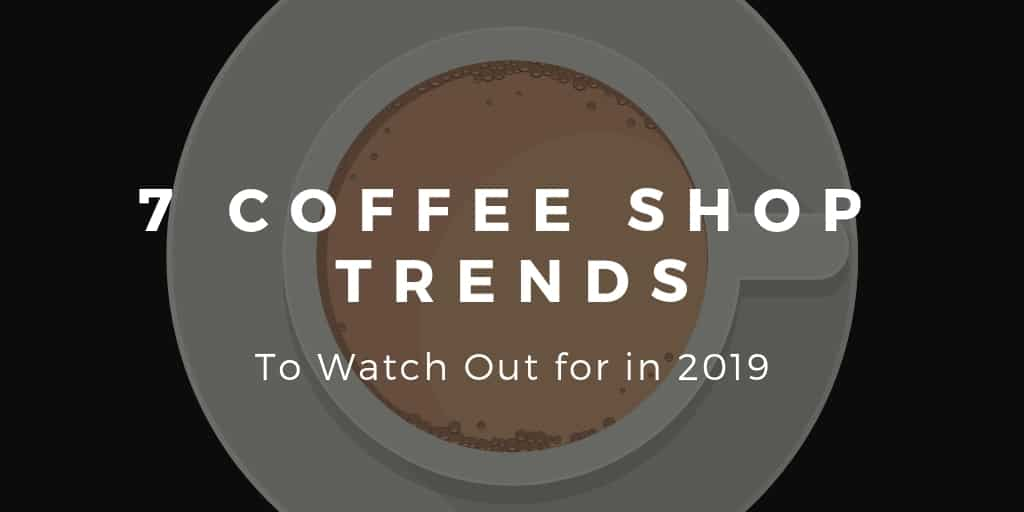 7 Coffee Shop Trends to Watch Out for in 2019