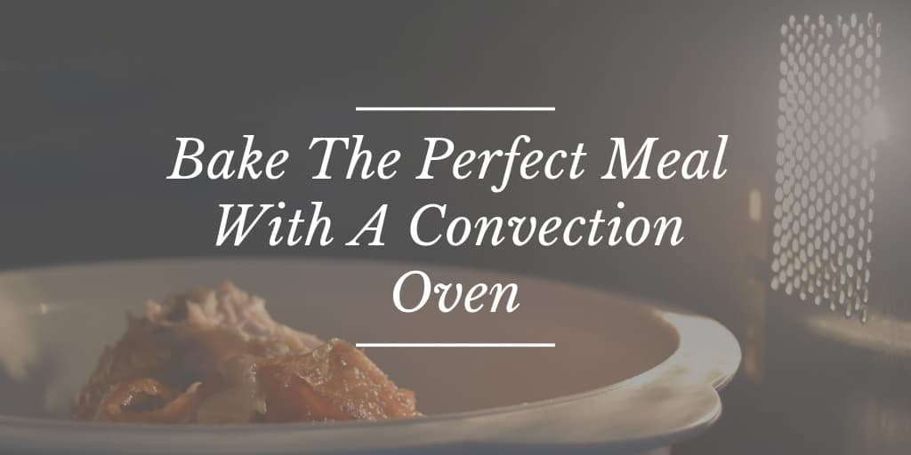 Bake The Perfect Meal With A Convection Oven