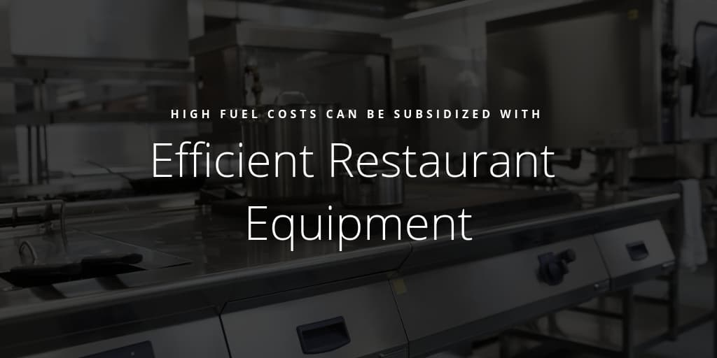 High Fuel Costs Can Be Subsidized With Efficient Restaurant Equipment