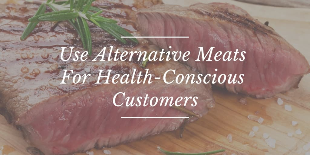 Use Alternative Meats For Health-Conscious Customers