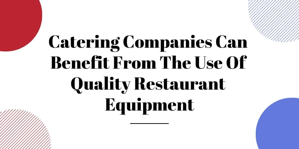 Catering Companies Can Benefit From The Use Of Quality Restaurant Equipment