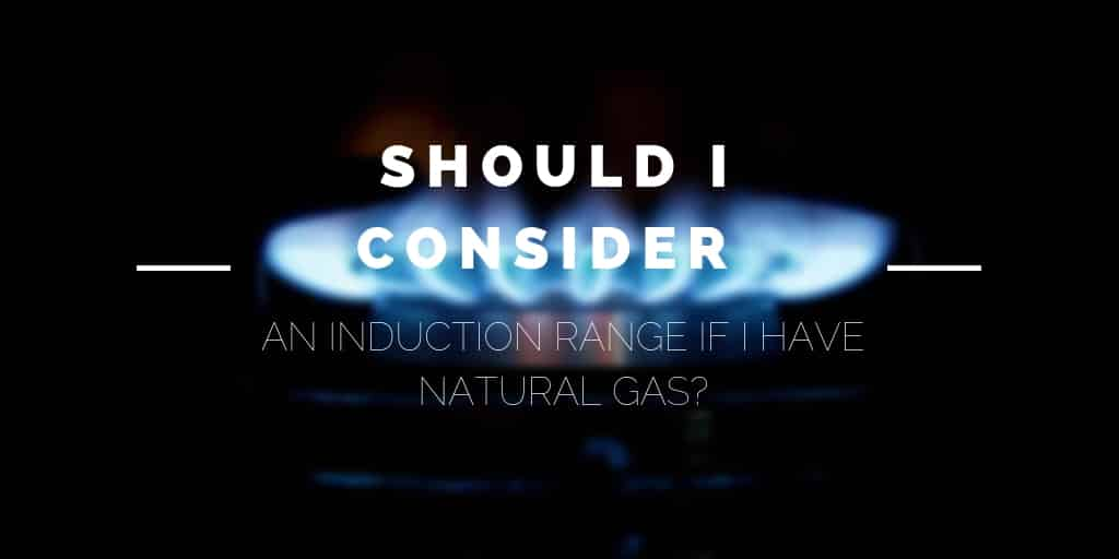 Should I Consider an Induction Range if I Have Natural Gas